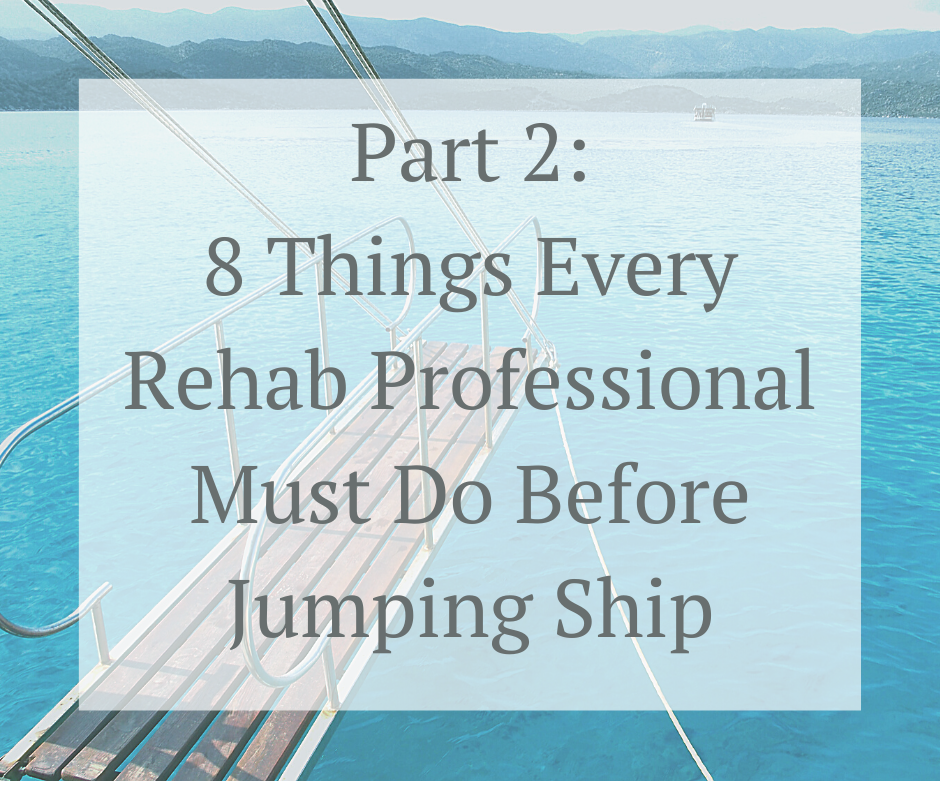 8 Things Every Rehab Professional Must Do Before Jumping Ship – Continued